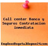 Call center Banca y Seguros Contratacion inmediata
