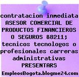contratacion inmediata ASESOR COMERCIAL DE PRODUCTOS FINANCIEROS O SEGUROS &8211; tecnicos tecnologos o profesionales carreras administrativas PRESENTARS