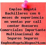 Empleo Bogotá Bachilleres con 6 meses de experiencia en ventas por call center Asesores Comerciales Importante Multinacional de Seguros Seguros