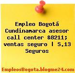 Empleo Bogotá Cundinamarca asesor call center &8211; ventas seguro   S.13 Seguros