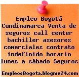 Empleo Bogotá Cundinamarca Venta de seguros call center bachiller asesores comerciales contrato indefinido horario lunes a sábado Seguros