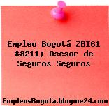 Empleo Bogotá ZBI61 &8211; Asesor de Seguros Seguros