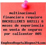 multinacional financiera requiere BACHILLERES &8211; 6 meses de experiencia en venta de seguros por callcenter A05