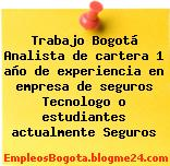 Trabajo Bogotá Analista de cartera 1 año de experiencia en empresa de seguros Tecnologo o estudiantes actualmente Seguros