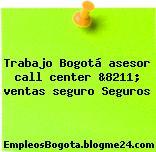 Trabajo Bogotá asesor call center &8211; ventas seguro Seguros