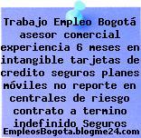 Trabajo Empleo Bogotá asesor comercial experiencia 6 meses en intangible tarjetas de credito seguros planes móviles no reporte en centrales de riesgo contrato a termino indefinido Seguros