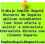 Trabajo Empleo Bogotá Asesores de Seguros aplican estudiantes Leer bien oferta y asistir a entrevista Entrevista directa con cliente Seguros
