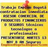 Trabajo Empleo Bogotá contratacion inmediata ASESOR COMERCIAL DE PRODUCTOS FINANCIEROS O SEGUROS técnicos tecnologos o profesionales PRESENTARSE MARTES 13 NOV 8 AM Seguros