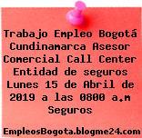 Trabajo Empleo Bogotá Cundinamarca Asesor Comercial Call Center Entidad de seguros Lunes 15 de Abril de 2019 a las 0800 a.m Seguros
