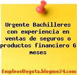 Urgente Bachilleres con experiencia en ventas de seguros o productos financiero 6 meses
