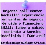 Urgente call center bachiller experiencia en ventas de seguros de vida o financiero &8211; lunes a sabado contrato a termino indefinido | [KAF.252]