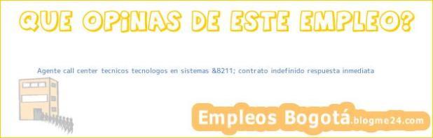 Agente call center tecnicos tecnologos en sistemas &8211; contrato indefinido respuesta inmediata
