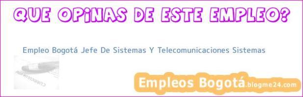 Empleo Bogotá Jefe De Sistemas Y Telecomunicaciones Sistemas