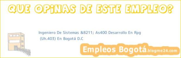 Ingeniero De Sistemas &8211; As400 Desarrollo En Rpg | (Uh.403) En Bogotá D.C