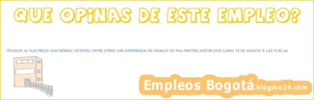 TÉCNICOS de ELECTRICOS ELECTRÓNICA SISTEMAS ENTRE OTROS CON EXPERIENCIA EN MANEJO DE MULTIMETRO ASISTIR ESTE LUNES 13 DE AGOSTO A LAS 9 00 am