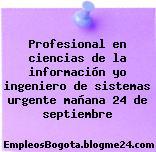 Profesional en ciencias de la información yo ingeniero de sistemas urgente mañana 24 de septiembre