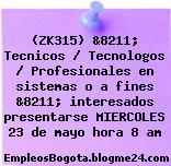 (ZK315) &8211; Tecnicos / Tecnologos / Profesionales en sistemas o a fines &8211; interesados presentarse MIERCOLES 23 de mayo hora 8 am