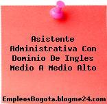 Asistente Administrativa Con Dominio De Ingles Medio A Medio Alto