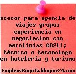 asesor para agencia de viajes grupos experiencia en negociacion con aerolinias &8211; técnico o teconologo en hoteleria y turismo