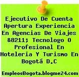 Ejecutivo De Cuenta Apertura Experiencia En Agencias De Viajes &8211; Tecnologo O Profesional En Hoteleria Y Turismo En Bogotá D.C