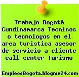 Trabajo Bogotá Cundinamarca Tecnicos o tecnologos en el area turistica asesor de servicio a cliente call center Turismo