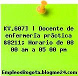 KV.607] | Docente de enfermería práctica &8211; Horario de 08 00 am a 05 00 pm