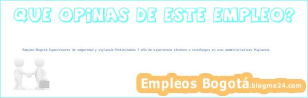 Empleo Bogotá Supervisores de seguridad y vigilancia Motorizados 1 año de experiencia técnicos o tecnólogos en cras administrativas Vigilancia