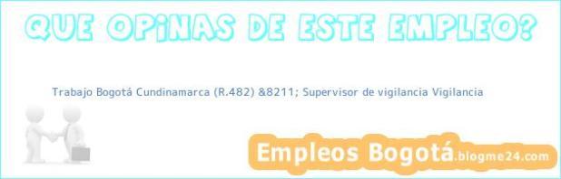 Trabajo Bogotá Cundinamarca (R.482) &8211; Supervisor de vigilancia Vigilancia