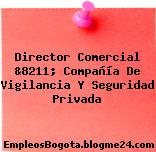 Director Comercial &8211; Compañía De Vigilancia Y Seguridad Privada