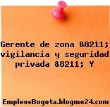 Gerente de zona &8211; vigilancia y seguridad privada &8211; Y