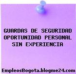 GUARDAS DE SEGURIDAD OPORTUNIDAD PERSONAL SIN EXPERIENCIA