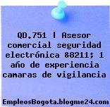 QD.751 | Asesor comercial seguridad electrónica &8211; 1 año de experiencia camaras de vigilancia
