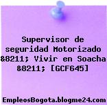 Supervisor de seguridad Motorizado &8211; Vivir en Soacha &8211; [GCF645]