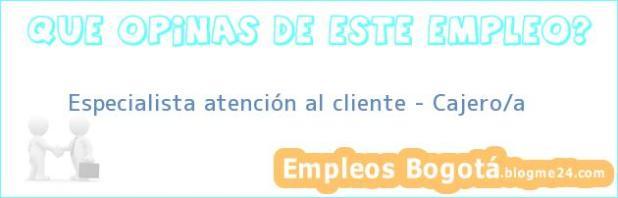 Especialista atención al cliente – Cajero/a