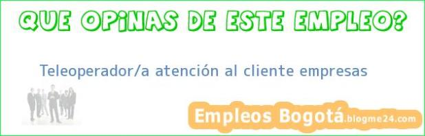 Teleoperador/a atención al cliente empresas