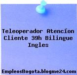Teleoperador Atencíon Cliente 39h Bilingue Ingles