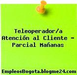Teleoperador/a Atención al Cliente – Parcial Mañanas
