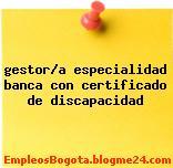 gestor/a especialidad banca con certificado de discapacidad