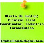 Oferta de empleo: Clinical Trial Coordinator. Industria Farmacéutica