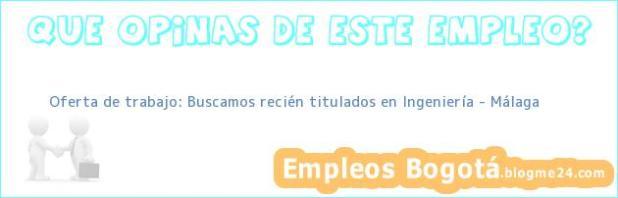 Oferta de trabajo: Buscamos recién titulados en Ingeniería – Málaga