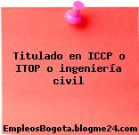 Titulado en ICCP o ITOP o ingeniería civil