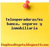 Teleoperadoras/es banca, seguros y inmobiliaria