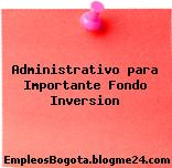 Administrativo para Importante Fondo Inversion