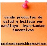 Vende productos de salud y belleza por catálogo. importantes incentivos