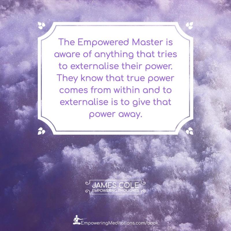 The Empowered person is aware of anything that tries to externalise their power. They know that true power comes from within and to externalise is to give that power away.