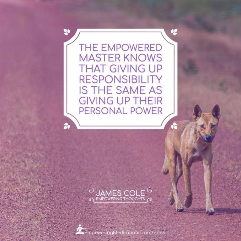 The Empowered person knows that giving up responsibility is the same as giving up their personal power.