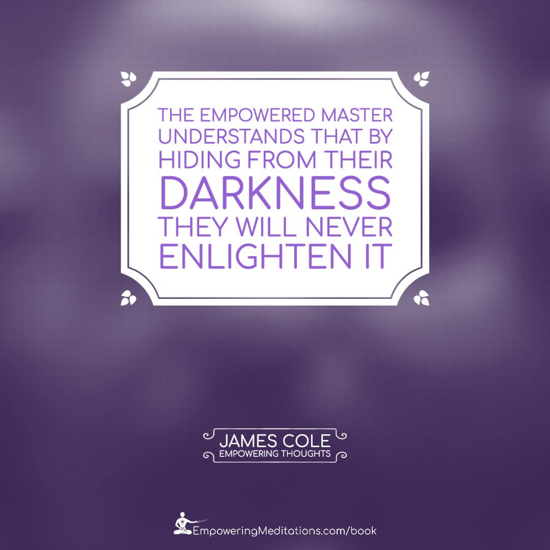 The Empowered person understands that by hiding from their darkness, they will never enlighten it.