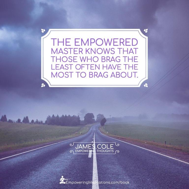 The Empowered person knows that those who brag the least often have the most to brag about.