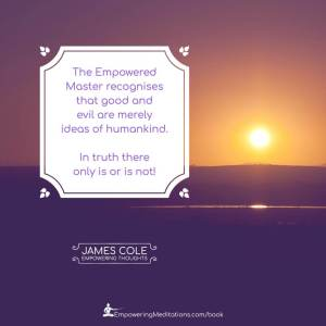 """""""The Empowered person recognises that good and evil are merely ideas of humankind. In truth there only is or is not!"""""""