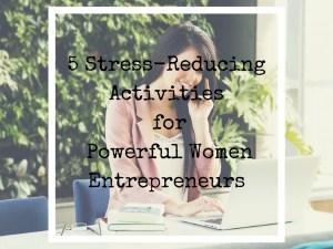 5 Stress Reducing Activities for Powerful Women Entrepreneurs